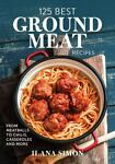125 Best Ground Meat Recipes : From Meatballs to Chilis Casseroles and More