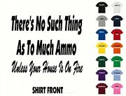 No Such Thing As To Much Ammo... T-shirt 563- Free Shipping