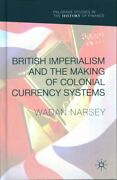 British Imperialism And The Making Of Colonial Currency Systems 9781137553171