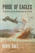 Pride Of Eagles - A History Of The Rhodesian Air Force By Beryl Salt 2015