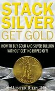 Stack Silver Get Gold How To Buy Gold And Silver Bullion Withou... 9780692993972