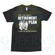 T-shirt Joke Yes I Do Have A Retirement Plan I Plan On Doing Pottery Present Tee