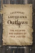 Legendary Louisiana Outlaws The Villains And Heroes Of Folk Jus... 9780807162576