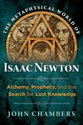 The Metaphysical World Of Isaac Newton Alchemy, Prophecy, And T... 9781620552049