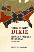 This Is Not Dixie Racist Violence In Kansas 1861-1927 By Campney Brent M.sandhellip