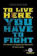 To Live Here, You Have To Fight How Women Led Appalachian Movem... 9780252083907