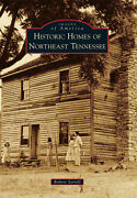 Historic Homes Of Northeast Tennessee [images Of America] [tn]
