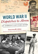 World War Ii Dispatches To Akron An Airmanand039s Letters Home [oh]
