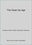 The Great Ice Age By All-about Books Staff Christopher Maynard