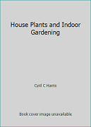 House Plants And Indoor Gardening By Cyril C Harris