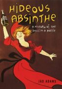 Hideous Absinthe A History Of The Devil In A Bottle By Adams, Jad Hardcover