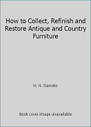 How To Collect, Refinish And Restore Antique And Country Furniture