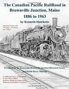 The Canadian Pacific Railroad In Brownville Junction Maine 1886 To 1963 By H…