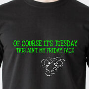Of Course Itandrsquos Tuesday This Ainandrsquot My Friday Face. Mad Work Retro Funny T-shirt