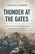 Thunder At The Gates The Black Civil War Regiments That Redeemed America By...
