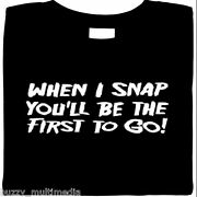 Rude T-shirt - When I Snap Youand039ll Be The First To Go Small-5xfree Shipping