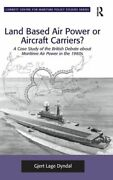 Land Based Air Power Or Aircraft Carriers A Case Study Of The British Deb...