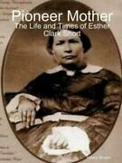 Pioneer Mother The Life And Times Of Esther Clark Short