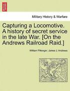 Capturing A Locomotive A History Of Secret Service In The Late War [on Th...