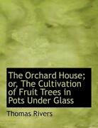 The Orchard House Or, The Cultivation Of Fruit Trees In Pots Under Glass