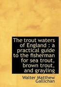 The Trout Waters Of England A Practical Guide To The Fisherman For Sea Tro...