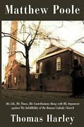 Matthew Poole His Life, His Times, His Contributions Along With His Argume...