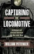 Capturing A Locomotive A History Of Secret Service In The Late War
