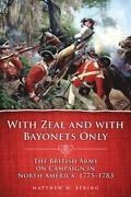 With Zeal And With Bayonets Only The British Army On Campaign In North Ame...