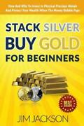 Stack Silver Buy Gold For Beginners How And Why To Invest In Physical Prec...