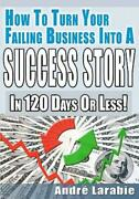 How To Turn Your Failing Business Into A Success Story In 120 Days Or Less
