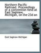 Northern Pacific Railroad Proceedings Of A Convention Held At East Saginaw...