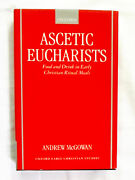 Ascetic Eucharists Food And Drink In Early Christian Meals By Andrew Mcgowqan Hc