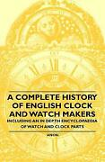 A Complete History Of English Clock And Watch Makers - Including An In Dept...