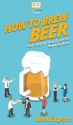 How To Brew Beer Your Step By Step Guide To Brewing Beer