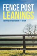 Fence Post Leanings A Book For Boys Who Want To Be Men