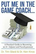 Put Me In Game Coach A Practical Guide To Becoming An A+ By Tim Glaid And Vg