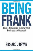 Being Frank Real Life Lessons To Grow Your Business And By Richard J. Bryan Vg+