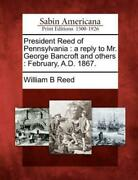 President Reed Of Pennsylvania A Reply To Mr George Bancroft And Others ...