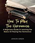 How To Play The Harmonica A Beginners Guide To Learning The Basics Of Play...