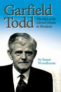 Garfield Todd The End Of The Liberal Dream In Rhodesia The Authorised Bio...