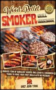 Wood Pellet Smoker Grill Cookbook Discover Tens Of Succulent Recipes And L...