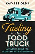 Fueling A Food Truck A Startup Guide For Mobile Food By Kay-tee Olds Brand New