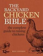 Backyard Chicken Bible Complete Guide To Raising Chickens By Eric Lofgren Vg+