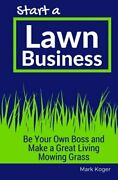 Start A Lawn Business Be Your Own Boss And Make A Great By Mark Koger Brand New