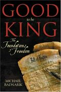 Good To Be King Foundation Of Our Constitutional Freedom By Michael Badnarik