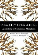 New City Upon A Hill, A History Of Columbia, Maryland By Joseph Rocco Mitchell