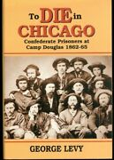 To Die In Chicago Confederate Prisoners At Camp Douglas 1862-1865 By George Le..