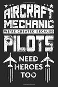 Aircraft Mechanic Weand039re Created Because Pilots Need Heroes By Not Only Journals
