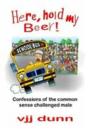 Here Hold My Beer Confessions Of Common Sense Challenged By Vjj Dunn Brand New