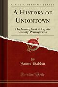 A History Of Uniontown County Seat Of Fayette County, By James Hadden Brand New
